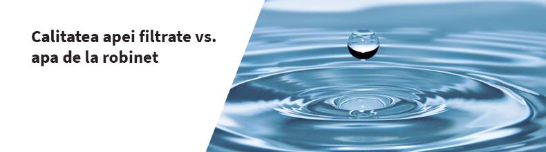 Calitatea apei filtrate vs. apa de la robinet